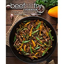 Beef Stir Fry Cookbook: A Stir Fry Cookbook Filled with 50 Delicious Beef Stir Fry Recipes (2nd Edition)