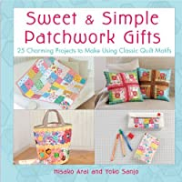 Sweet & Simple Patchwork Gifts: 25 Charming Projects to Make Using Classic Quilt Motifs by Hisako Arai Yoko Sanjo(2012-03-13)