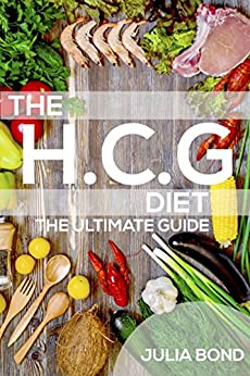 HCG Diet: Rapid Weight Loss With HCG Diet Plans, HCG Recipes, HCG Diet, Step by Step Guide, Lose Weight, Get Slim And Healthy, HCG Gourmet Food, Low-Carb. by [Bond, Julia]