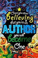 Once you start believing that you're an author - you will become one: Notebook For Novel And Writing Drafts - Gifts for Writers, Aspiring, Upcoming Authors, Students, Talented, Creatives, kids