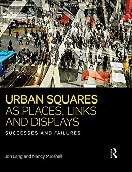Urban Squares as Places, Links and Displays: Successes and Failures by [Lang, Jon, Marshall, Nancy]