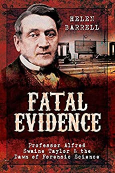 Fatal Evidence: Professor Alfred Swaine Taylor & the Dawn of Forensic Science by [Barrell, Helen]