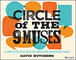 Circle of the 9 Muses: A Storytelling Field Guide for Innovators and Meaning Makers by [Hutchens, David]