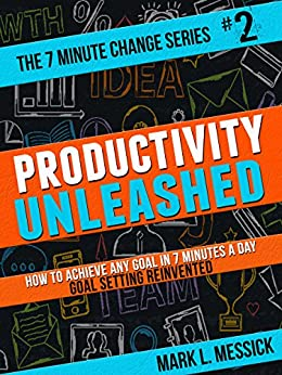 Productivity Unleashed: How To Achieve Any Goal In 7 Minutes A Day -- Goal Setting Reinvented (7 Minute Change Book 2) by [Messick, Mark]