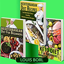 Mediterranean Diet For Beginners – Keto Diet for Beginners – Mediterranean Diet Recipes: COLLECTION 3 BOOKS  MEDITERRANEAN DIET FOR BEGINNERS – KETO DIET FOR BEGINNERS – MEDITERRANEAN DIET RECIPES by [Borl, Louis]