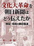 文化大革命を朝日新聞はどう伝えたか 検証・昭和の朝日報道 (朝日新聞デジタルSELECT)
