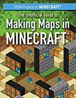 The Unofficial Guide to Making Maps in Minecraft (Stem Projects in Minecraft)