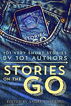 Stories on the Go: 101 Very Short Stories by 101 Authors by [Howey, Hugh, Evans, Geraldine, Aukes, Rachel, Campbell, Jamie, Grace, Lisa, Marvello, Daniel R., Ashling, Andrew, Raquel Lyon, Jean Louise]