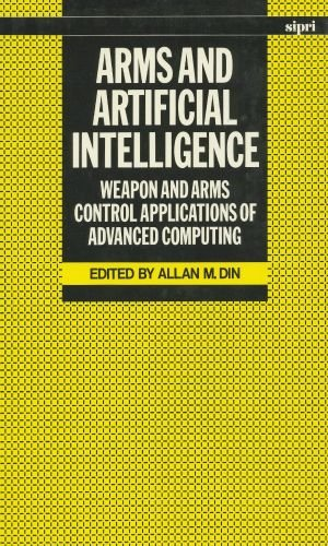 Download Arms and Artificial Intelligence: Weapon and Arms Control Applications of Advanced Computing (A Sipri Publication) 0198291221