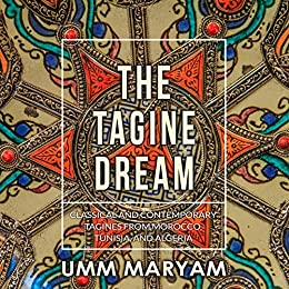 The Tagine Dream: Classical and Contemporary Tagines from Morocco, Tunisia, and Algeria by [Maryam, Umm]