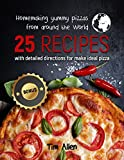 Homemaking yummy pizzas from around the World.: 25 recipes with detailed directions for make ideal pizza. (English Edition)