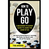 How to Play Go: A Beginners to Expert Guide to Learn The Game of Go: An Instructional Book to Learning the Rules, Go Board, a