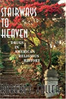 Stairways To Heaven: Drugs In American Religious History