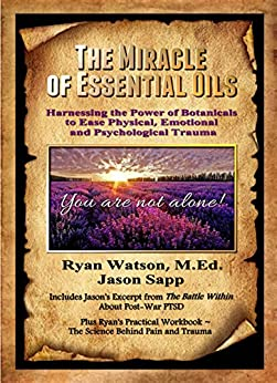 THE MIRACLE OF ESSENTIAL OILS: Harnessing the Power of Botanicals to Ease Physical, Emotional and Psychological Trauma by [Watson M Ed, Ryan, Sapp, Jason]