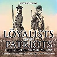 The Loyalists and the Patriots: The Revolutionary War Factions - History Picture Books Children's History Books