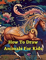 How To Draw Animals For Kids: Step-by-Step Way to Draw Elephants, Tigers, Dogs, Fish, Birds, and Many More Fun