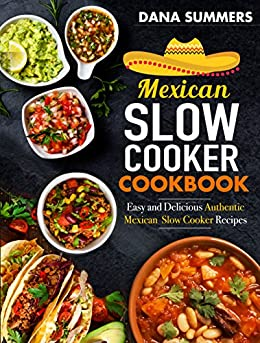 Mexican Slow Cooker Cookbook: Easy and Delicious Authentic Mexican Slow Cooker Recipes by [Summers, Dana]