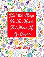You Will Always Be The Miracle That Makes My Life Complete 2020-2024: 5 Year Planner with 60 Months Calendar Spread, Five Year Organizer Agenda Schedule Notebook and Business Planner