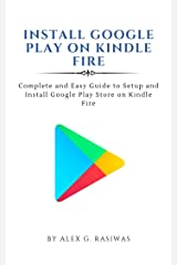 Install Google Play on Kindle Fire : Complete and easy guide to setup and install Google Play Store on Kindle Fire (Kindle Mastery Book 1) Kindle Edition