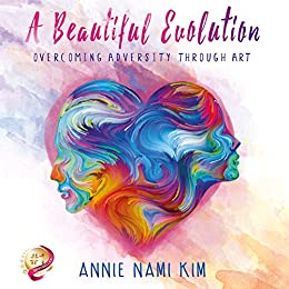 A Beautiful EVOLution: Overcoming Adversity Through ART by [Nami Kim, Annie]