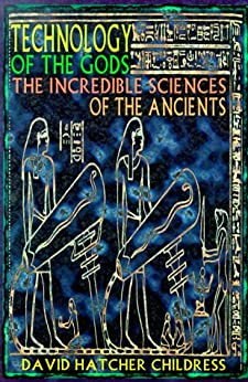 Technology of the Gods: The Incredible Sciences of the Ancients by [Childress, David Hatcher]