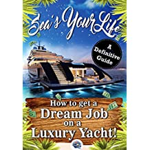 Sea's Your Life: A Definitive Guide on How to Find That Dream Job on a Luxury Yacht (Super Yacht Jobs, Travel The World, Make Money, Live Your Dreams)