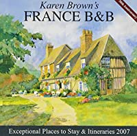 Karen Brown's France B&b, 2007: Exceptional Places to Stay & Iteneraries (Karen Brown's France Charming Bed and Breakfast)