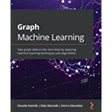 Graph Machine Learning: Take graph data to the next level by applying machine learning techniques and algorithms