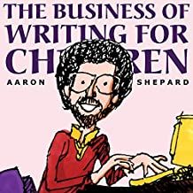 The Business of Writing for Children: Tips on Writing Children's Books and Publishing Them, or How to Write, Publish, and Promote a Book for Kids