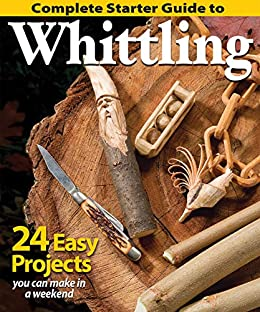 Complete Starter Guide to Whittling: 24 Easy Projects You Can Make in a Weekend by [Editors of Woodcarving Illustrated]