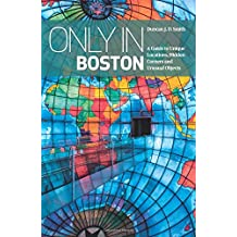 Only In Boston: A Guide to Unique Locations, Hidden Corners and Unusual Objects