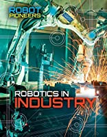 Robotics in Industry (Robot Pioneers)