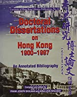 Doctoral Dissertations on Hong Kong, 1900-1997: An Annotated Bibliography With an Appendix of Dissertations Completed in 1998 and 1999 (University of Hong Kong Libraries Publications, Number 12)