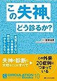 この失神、どう診るか?: 見落とせない失神患者が明日やって来るかもしれない (CIRCULATION Up-to-Date Books 10)