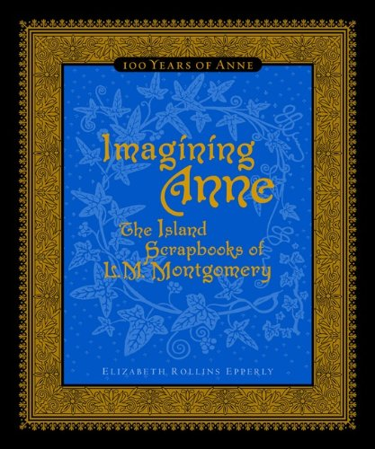 Imagining Anne: The Island Scrapbooks Of L Montgomery