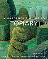 A Gardener's Guide to Topiary: The Art of Clipping, Training and Shaping Plants