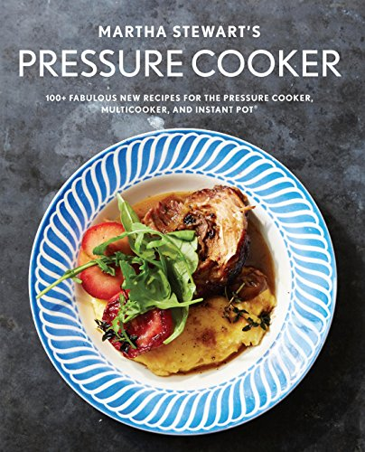 Martha Stewart's Pressure Cooker: 100+ Fabulous New Recipes for the Pressure Cooker, Multicooker, and Instant Pot: 100+ Fabulous New Recipes for the Pressure Cooker, Multicooker, and Instant Pot