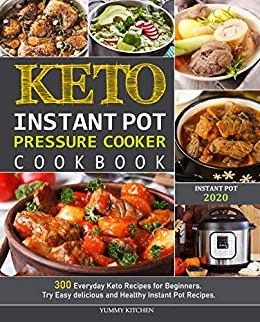 Keto Instant Pot Pressure Cooker Cookbook: 300 Everyday Keto Recipes for Beginners. Try Easy delicious and Healthy Instant Pot Recipes. by [KITCHEN, YUMMY]