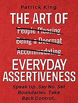 The Art of Everyday Assertiveness: Speak Up. Say No. Set Boundaries. Take Back Control. by [King, Patrick]