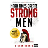 Hard Times Create Strong Men: Why the World Craves Leadership and How You Can Step Up to Fill the Need: 1