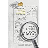 What Became of the Crow?: The Inside Story of the Greatest Gold Discovery in History