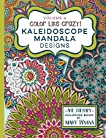 Color Like Crazy Kaleidoscope Mandala Designs Volume 4: An Incredible Coloring Book for Adults of All Ages, You'll Be Relaxed and Stress Free from the Moment You Open This Book.