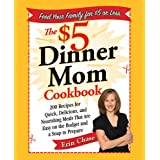 The $5 Dinner Mom Cookbook: 200 Recipes for Quick, Delicious, and Nourishing Meals That Are Easy on the Budget and a Snap to