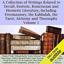 A Collection of Writings Related to Occult, Esoteric, Rosicrucian and Hermetic Literature, Including Freemasonry, the Kabbalah, the Tarot, Alchemy and Theosophy Volume 1