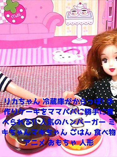 リカちゃん 冷蔵庫がからっぽ! 手作りケーキをママパパに勝手に食べられる!! 人気のハンバーガー ミキちゃんマキちゃん ごはん 食べ物 アニメ おもちゃ 人形