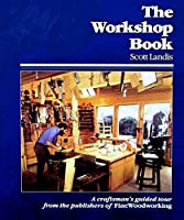 The Workshop Book: A Craftsman's Guided Tour from the Publishers of Fine Woodworking (Craftsman's Guide to)