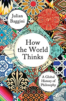 How the World Thinks: A Global History of Philosophy by [Baggini, Julian]