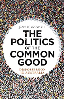 The Politics of the Common Good: Dispossession in Australia by [Goodall, Jane R.]