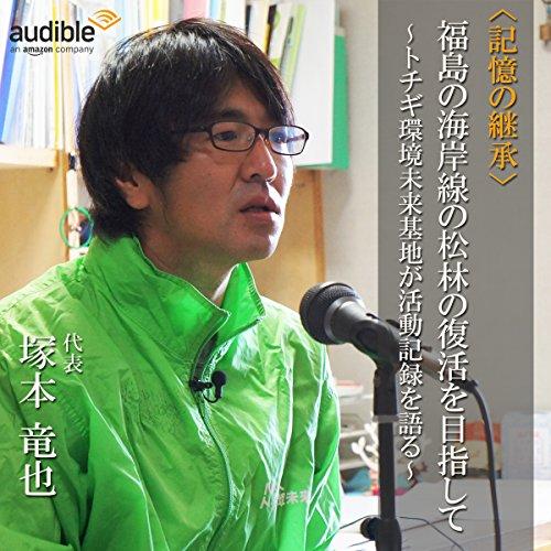 福島の海岸線の松林の復活を目指して ~トチギ環境未来基地が活動記録を語る~ | Audible Studios