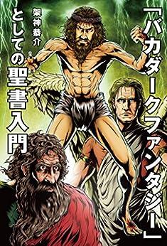 [架神恭介]の「バカダークファンタジー」としての聖書入門
